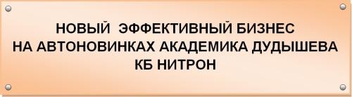 НОВЫЙ ЭФФЕКТИВНЫЙ БИЗНЕС НА АВТОНОВИНКАХ АКАДЕМИКА ДУДЫШЕВА - КБ НИТРОН